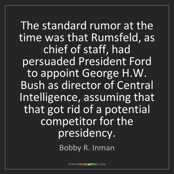 Bobby R. Inman: The standard rumor at the time was that Rumsfeld, as...