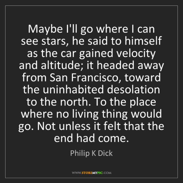 Philip K Dick: Maybe I'll go where I can see stars, he said to himself...