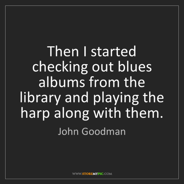 John Goodman: Then I started checking out blues albums from the library...