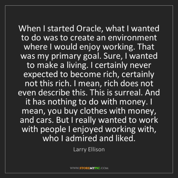 Larry Ellison: When I started Oracle, what I wanted to do was to create...