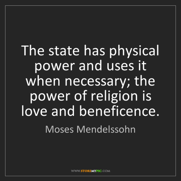 Moses Mendelssohn: The state has physical power and uses it when necessary;...