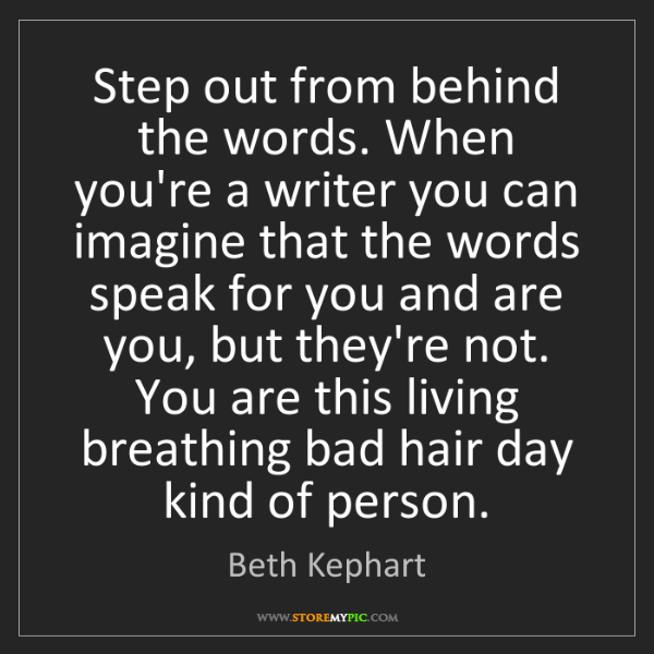 Beth Kephart: Step out from behind the words. When you're a writer...