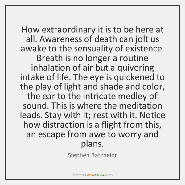 How extraordinary it is to be here at all. Awareness of death ...