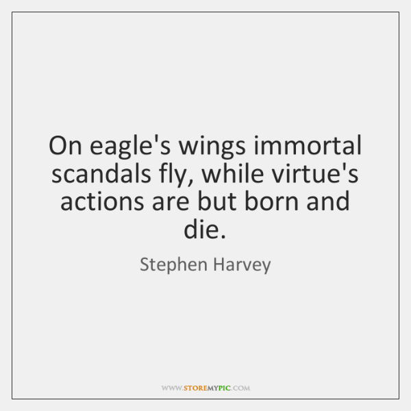 On eagle's wings immortal scandals fly, while virtue's actions are but born ...