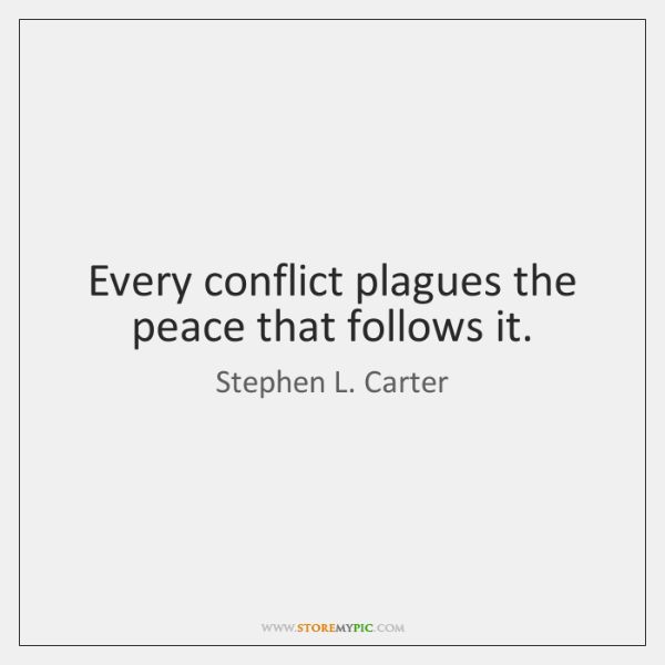 Every conflict plagues the peace that follows it.