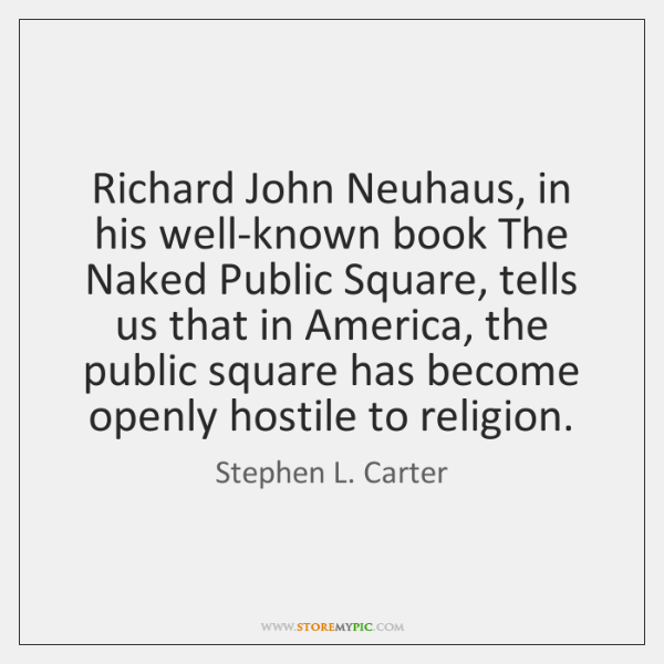 Richard John Neuhaus, in his well-known book The Naked Public Square, tells ...