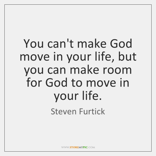 You can't make God move in your life, but you can make ...