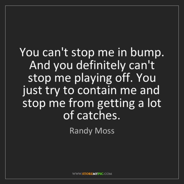 Randy Moss: You can't stop me in bump. And you definitely can't stop...