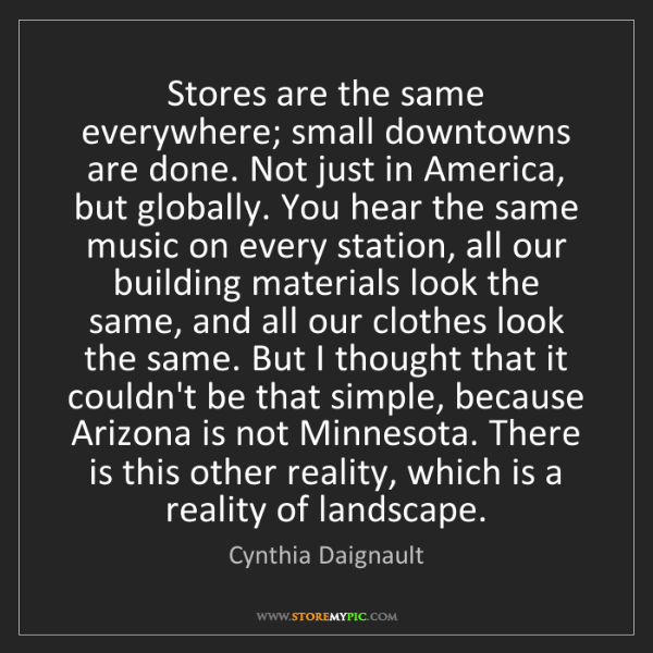 Cynthia Daignault: Stores are the same everywhere; small downtowns are done....