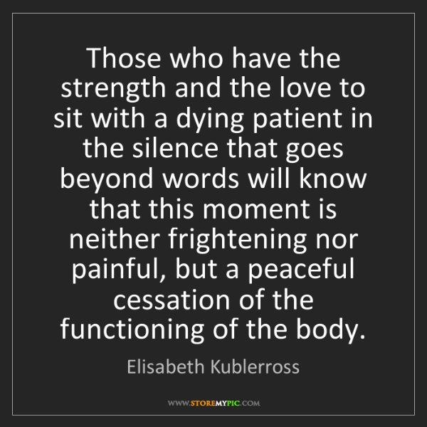 Elisabeth Kublerross: Those who have the strength and the love to sit with...
