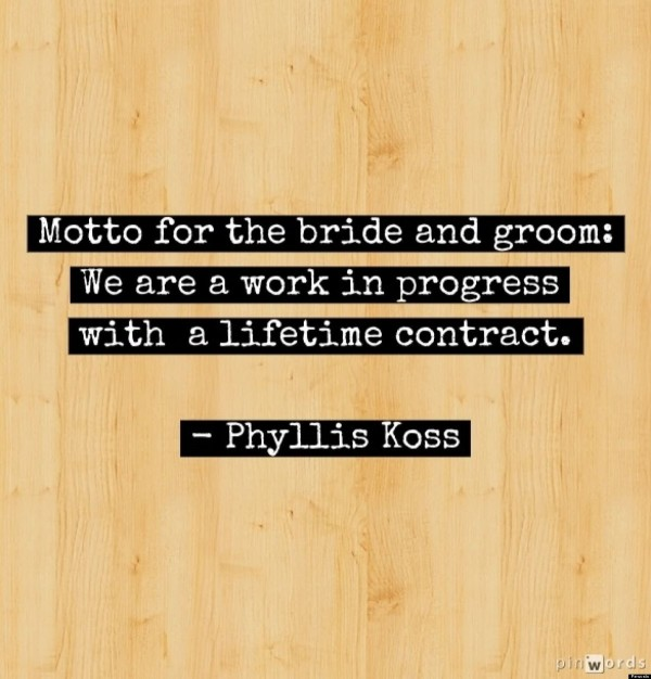 Motto for the bride and groom we are a work in progress with a liftime contract phyllis