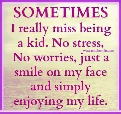 Sometimes i really miss being a kid no stress no worries just a smile on my face and si