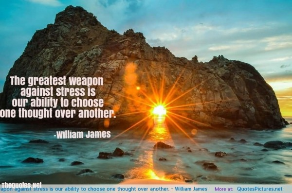 The greatest weapon against stress is our ability to choose one thought ove another wil