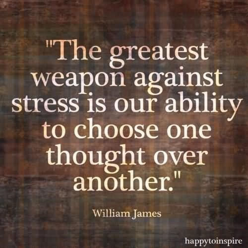 The greatest weapon against stress is our ability to choose one thought over another
