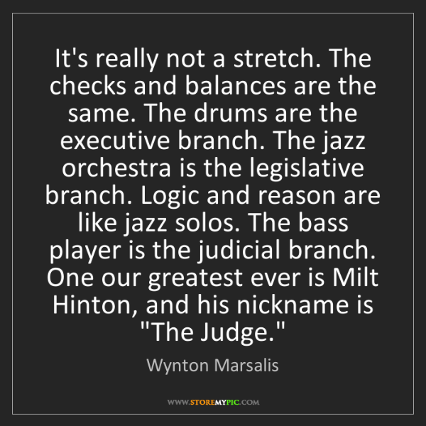 Wynton Marsalis: It's really not a stretch. The checks and balances are...