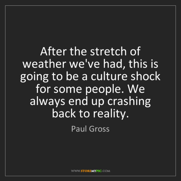 Paul Gross: After the stretch of weather we've had, this is going...