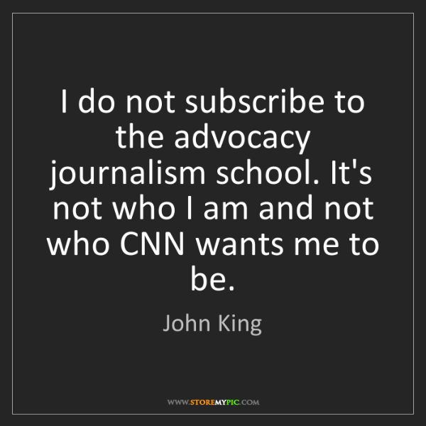 John King: I do not subscribe to the advocacy journalism school....