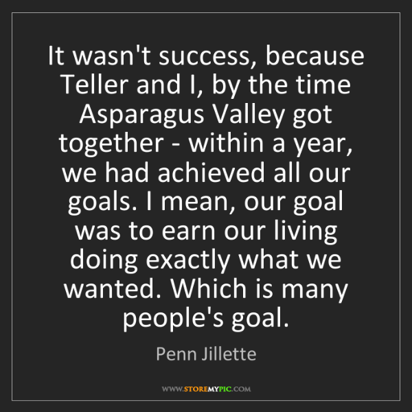 Penn Jillette: It wasn't success, because Teller and I, by the time...
