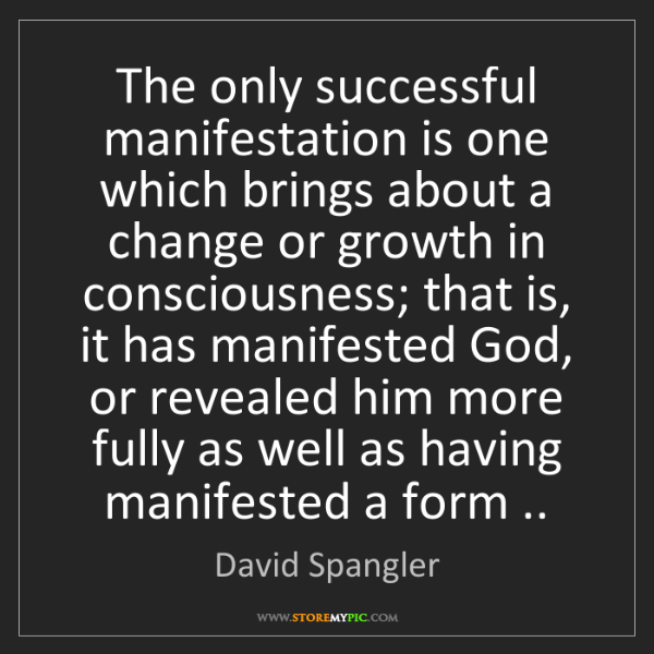 David Spangler: The only successful manifestation is one which brings...