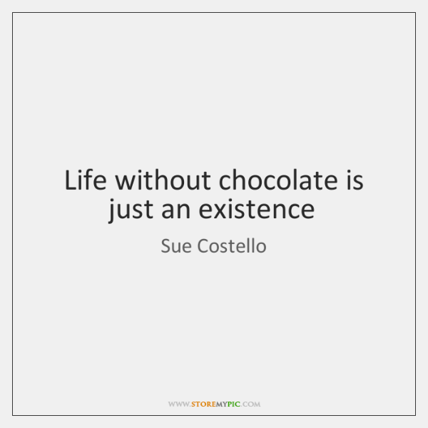 Life without chocolate is just an existence