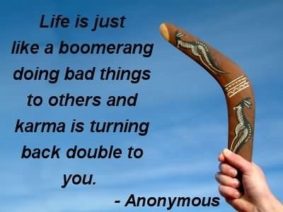 Life is just like a boomerang doing bad things to others and karma is turning back d