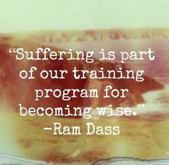 Suffering is part of our training program for becoming wise
