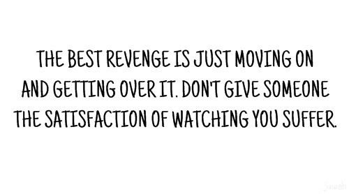 The best revenge is just moving on and getting over it dont give someone the satisfa