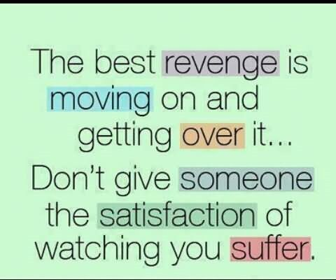 The best revenge is moving on and getting over it dont give someone the satisfaction