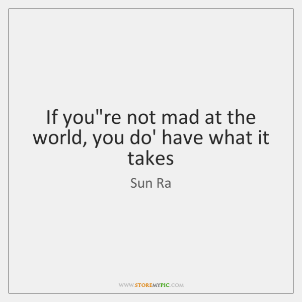 If Youre Not Mad At The World You Do Have What It Storemypic
