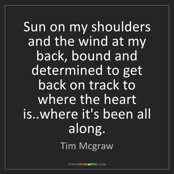 Tim Mcgraw: Sun on my shoulders and the wind at my back, bound and...