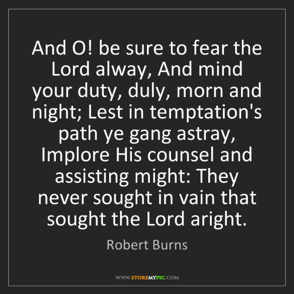 Robert Burns: And O! be sure to fear the Lord alway, And mind your...