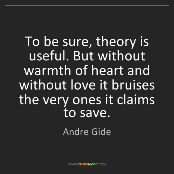 Andre Gide: To be sure, theory is useful. But without warmth of heart...