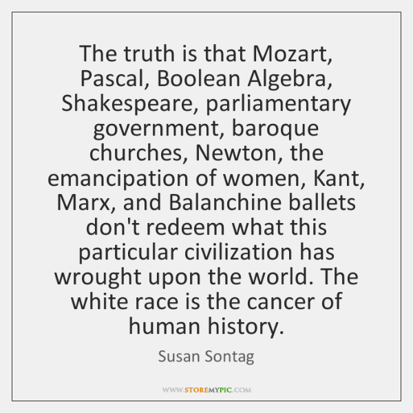 The truth is that Mozart, Pascal, Boolean Algebra, Shakespeare, parliamentary government, baroque ..