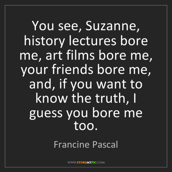 Francine Pascal: You see, Suzanne, history lectures bore me, art films...