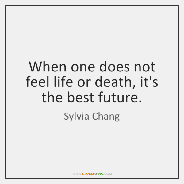 When one does not feel life or death, it's the best future.