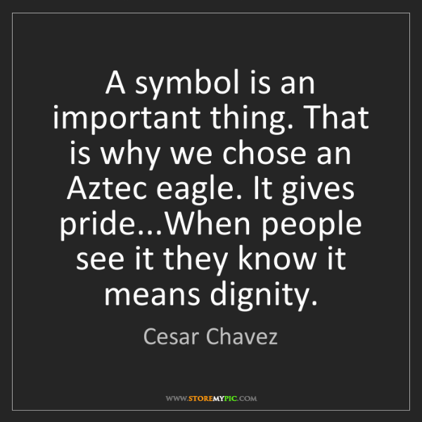 Cesar Chavez: A symbol is an important thing. That is why we chose...