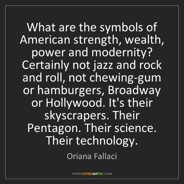 Oriana Fallaci: What are the symbols of American strength, wealth, power...