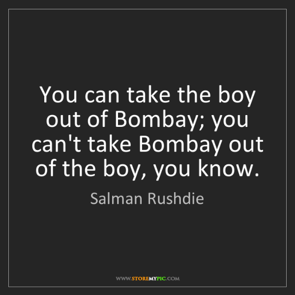 Salman Rushdie: You can take the boy out of Bombay; you can't take Bombay...