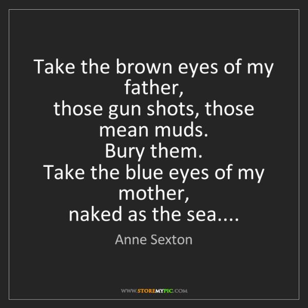 Anne Sexton: Take the brown eyes of my father,  those gun shots, those...