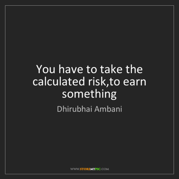 Dhirubhai Ambani: You have to take the calculated risk,to earn something