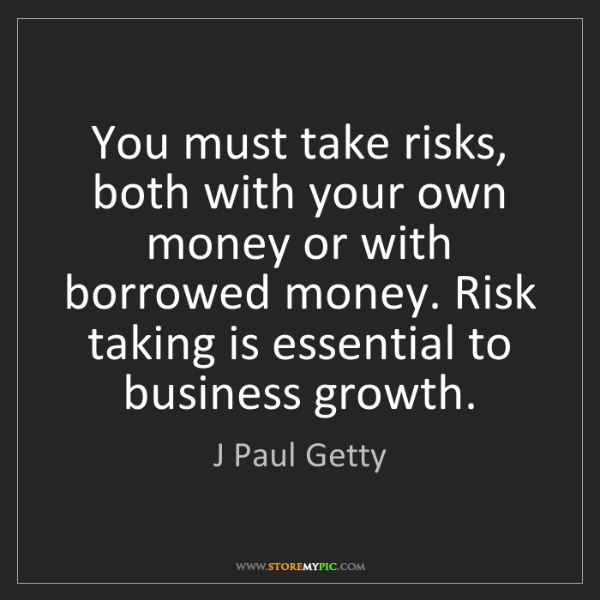 J Paul Getty: You must take risks, both with your own money or with...
