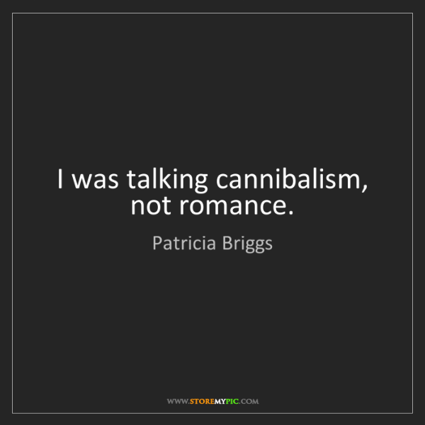 Patricia Briggs: I was talking cannibalism, not romance.