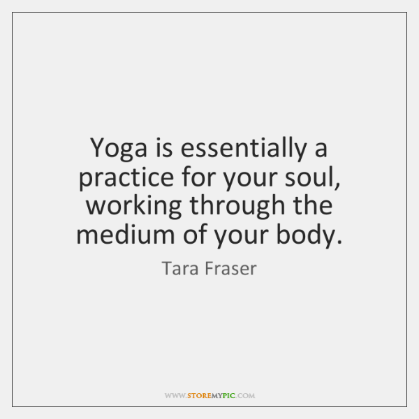 Yoga is essentially a practice for your soul, working through the medium ...