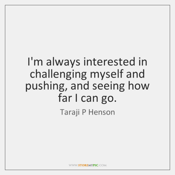 I'm always interested in challenging myself and pushing, and seeing how far ...