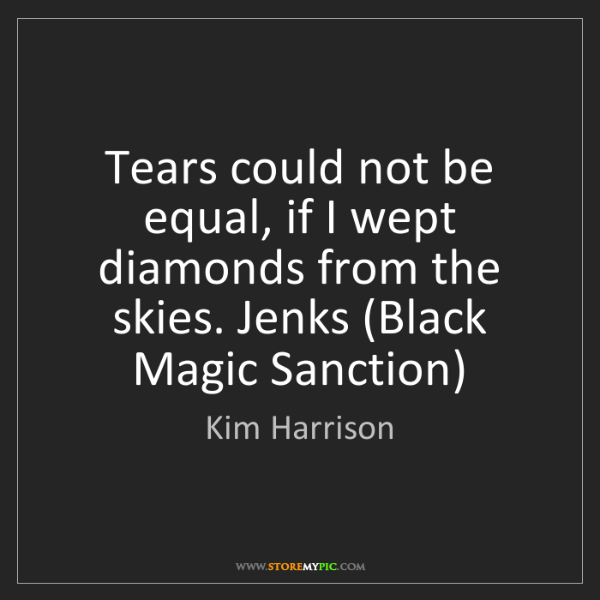 Kim Harrison: Tears could not be equal, if I wept diamonds from the...