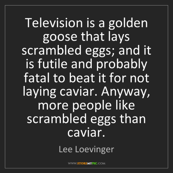 Lee Loevinger: Television is a golden goose that lays scrambled eggs;...