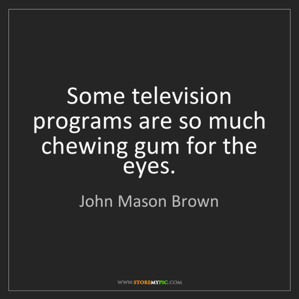 John Mason Brown: Some television programs are so much chewing gum for...