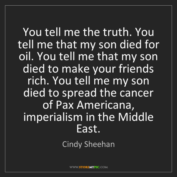 Cindy Sheehan: You tell me the truth. You tell me that my son died for...