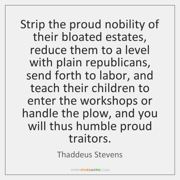 Strip the proud nobility of their bloated estates, reduce them to a ...