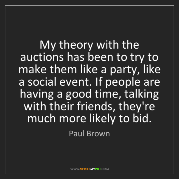 Paul Brown: My theory with the auctions has been to try to make them...